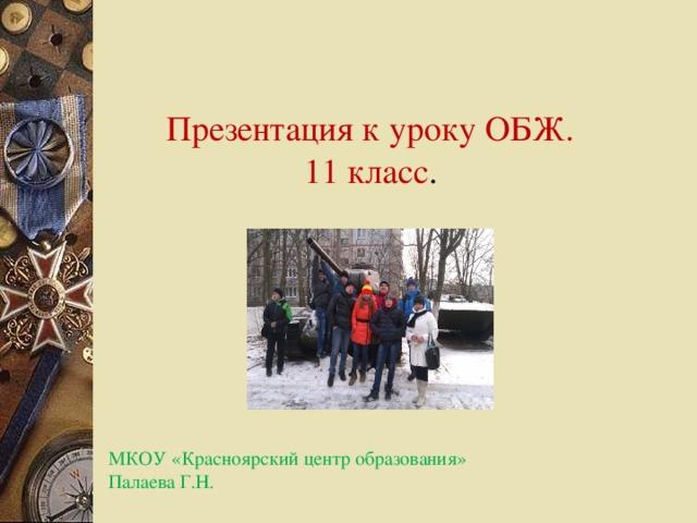 Презентация к уроку ОБЖ. 11 класс . МКОУ «Красноярский центр образования» Палаева Г.Н.