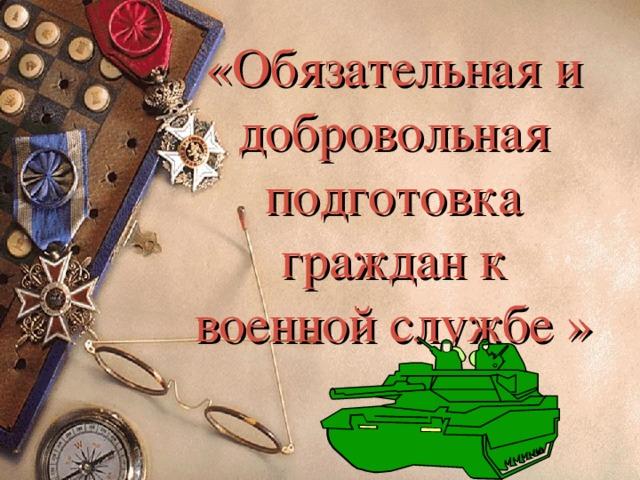 «Обязательная и добровольная подготовка граждан к военной службе »