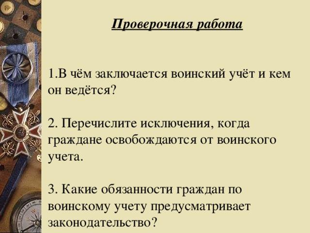Проверочная работа 1.В чём заключается воинский учёт и кем он ведётся? 2. Перечислите исключения, когда граждане освобождаются от воинского учета. 3. Какие обязанности граждан по воинскому учету предусматривает законодательство?