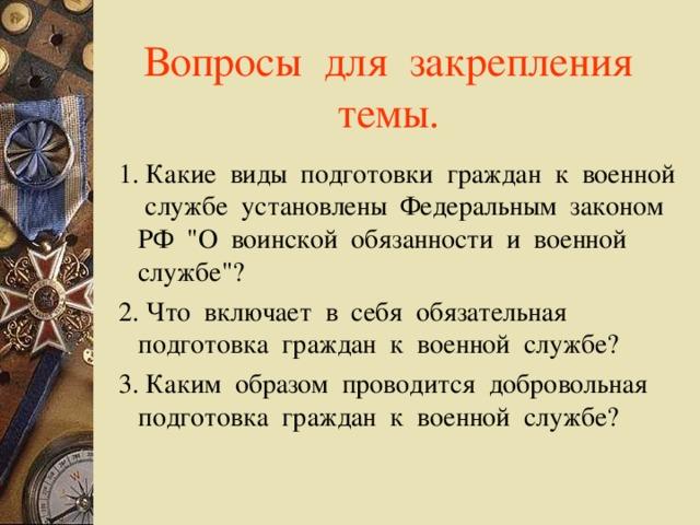 Вопросы для закрепления темы.   1.Какие виды подготовки граждан к военной службе установлены Федеральным законом РФ