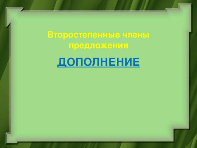 Второстепенные члены предложения ДОПОЛНЕНИЕ