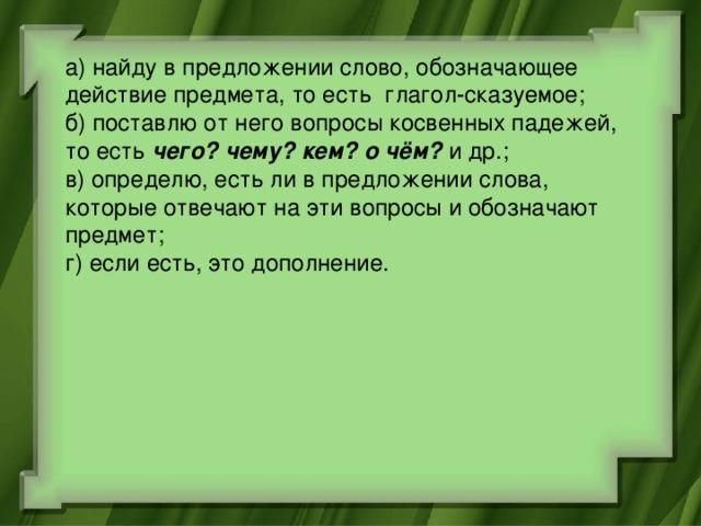 а) найду в предложении слово, обозначающее действие предмета, то есть глагол-сказуемое; б) поставлю от него вопросы косвенных падежей, то есть чего? чему? кем? о чём? и др.; в) определю, есть ли в предложении слова, которые отвечают на эти вопросы и обозначают предмет; г) если есть, это дополнение.