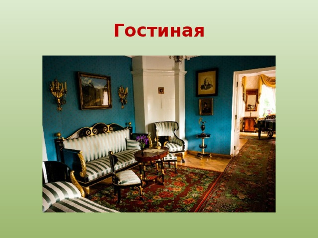 Гостиная Зала, гостиная, столовая составляют анфиладу парадных комнат. Голубая гостиная обставлена мебелью из черного лакированного дерева. Довольно часто, оставив детей играть в зале, здесь беседовали гости Арсеньевой. И, может быть, именно здесь Лермонтов услышал разговоры о событиях 1812 года.