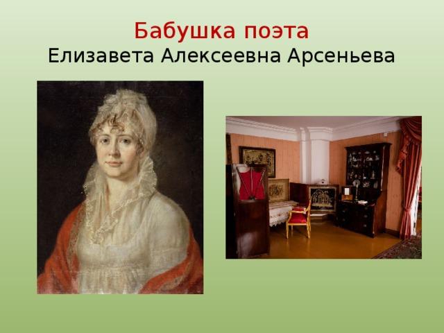 Бабушка поэта  Елизавета Алексеевна Арсеньева Горячо любила Михаила Юрьевича воспитавшая его бабушка- Елизавета Алексеевна Арсеньева, лелеяла его с колыбели, выходила, дала блестящее образование, привила любовь к литературе, музыке, живописи. Она была среднего роста, стройна, со строгими, Решительными, но весьма симпатичными чертами лица. Важная осанка, спокойная, умная неторопливая речь подчиняли ей общество и лиц, которым приходилось с нею сталкиваться. Она держалась прямо и ходила, слегка опираясь на трость, всем говорила «ты» и никогда никому не стеснялась высказать, что считала справедливым.