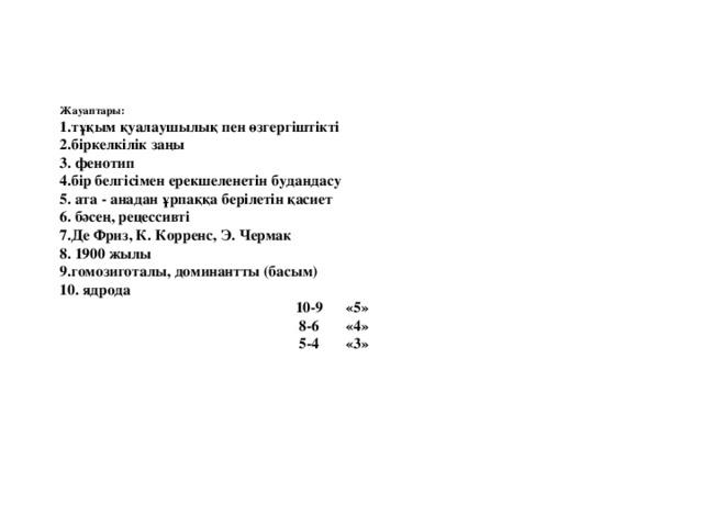 Жауаптары:  1.тұқым қуалаушылық пен өзгергіштікті  2.біркелкілік заңы  3. фенотип  4.бір белгісімен ерекшеленетін будандасу  5. ата - анадан ұрпаққа берілетін қасиет  6. бәсең, рецессивті  7.Де Фриз, К. Корренс, Э. Чермак  8. 1900 жылы  9.гомозиготалы, доминантты (басым)  10. ядрода  10-9 «5»  8-6 «4»  5-4 «3»