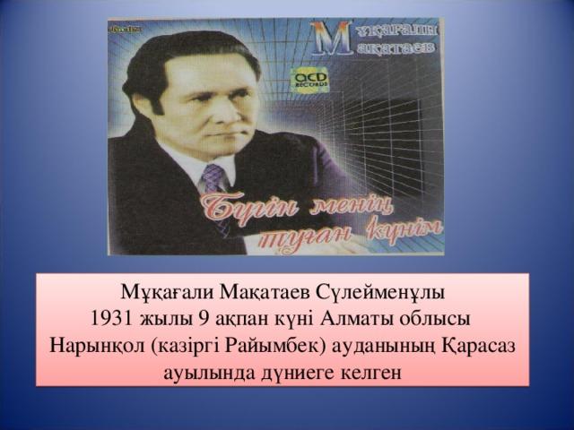 Мұқағали Мақатаев Сүлейменұлы 1931 жылы 9 ақпан күні Алматы облысы Нарынқол (казіргі Райымбек) ауданының Қарасаз ауылында дүниеге келген