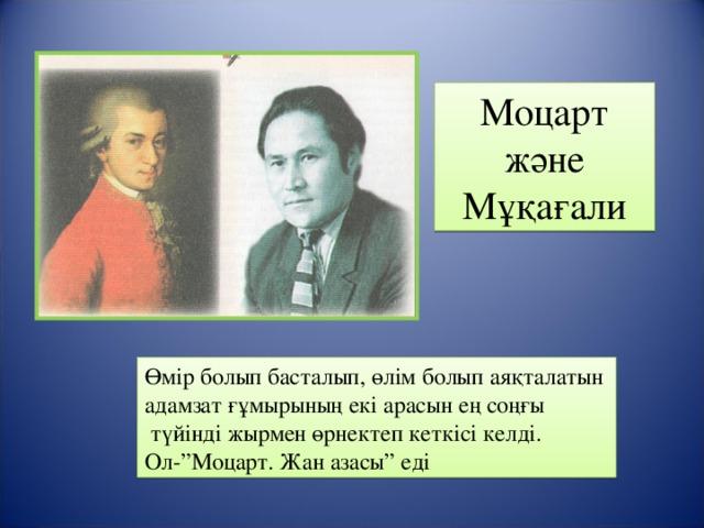"""Моцарт және Мұқағали Өмір болып басталып, өлім болып аяқталатын адамзат ғұмырының екі арасын ең соңғы  түйінді жырмен өрнектеп кеткісі келді. Ол-""""Моцарт. Жан азасы"""" еді"""