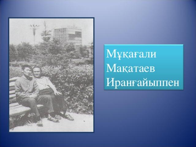 Мұқағали Мақатаев Иранғайыппен