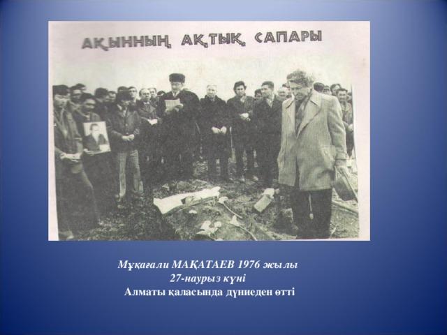 Мұқағали МАҚАТАЕВ 1976 жылы 27-наурыз күні  Алматы қаласында дүниеден өтті