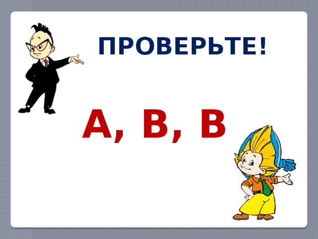 ПРОВЕРЬТЕ! А, В, В