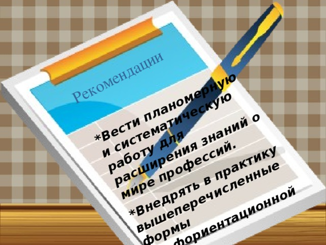 *Вести планомерную и систематическую работу для расширения знаний о мире профессий. *Внедрять в практику вышеперечисленные формы профориентационной работы. Рекомендации