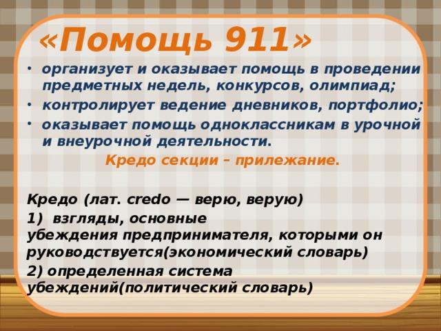 «Помощь 911» организует и оказывает помощь в проведении предметных недель, конкурсов, олимпиад; контролирует ведение дневников, портфолио; оказывает помощь одноклассникам в урочной и внеурочной деятельности. Кредо секции – прилежание.  Кредо (лат.credo— верю, верую) 1) взгляды, основные убежденияпредпринимателя, которыми он руководствуется(экономический словарь) 2) определенная система убеждений(политический словарь)