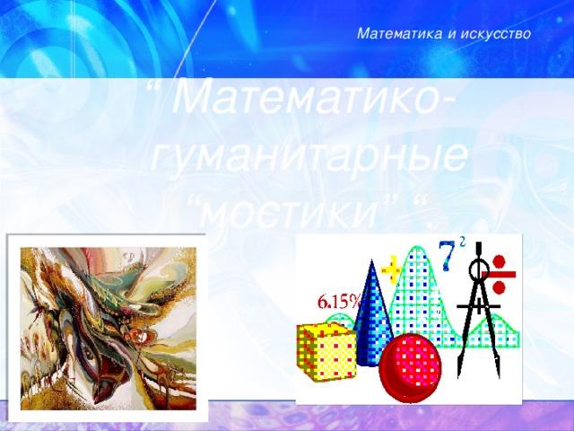 """Математика и искусство   """" Математико-гуманитарные """"мостики"""" """"."""