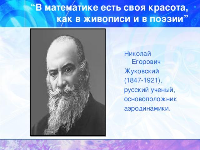 """"""" В математике есть своя красота, как в живописи и в поэзии"""" Николай Егорович Жуковский (1847-1921), русский ученый, основоположник аэродинамики."""