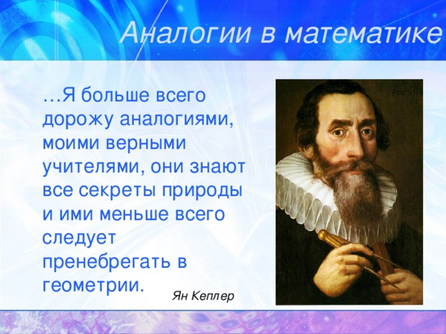 Аналогии в математике … Я больше всего дорожу аналогиями, моими верными учителями, они знают все секреты природы и ими меньше всего следует пренебрегать в геометрии. Ян Кеплер