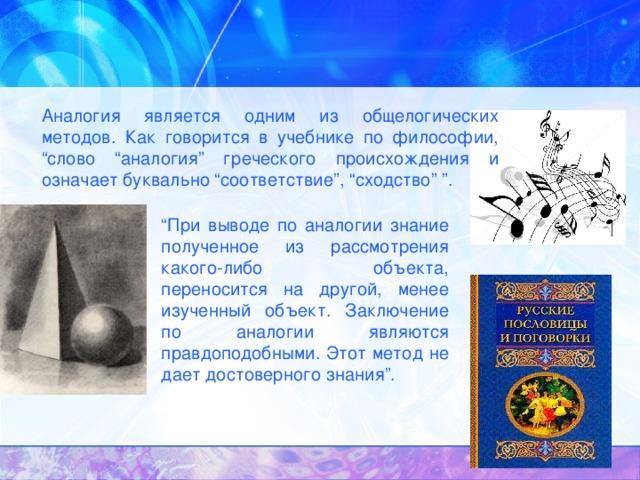"""Аналогия является одним из общелогических методов. Как говорится в учебнике по философии, """"слово """"аналогия"""" греческого происхождения и означает буквально """"соответствие"""", """"сходство"""" """". """" При выводе по аналогии знание полученное из рассмотрения какого-либо объекта, переносится на другой, менее изученный объект. Заключение по аналогии являются правдоподобными. Этот метод не дает достоверного знания""""."""