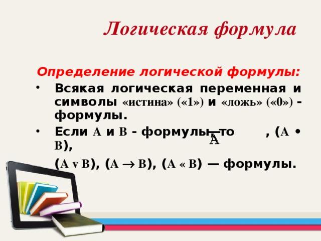 Логическая формула  Определение логической формулы:  Всякая логическая переменная и символы «истина» («1») и «ложь» («0») - формулы. Если А и В - формулы, то , ( А • В ), ( А v В ), ( А  B ), ( А « В ) — формулы.