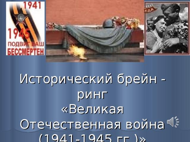 Исторический брейн - ринг  «Великая Отечественная война (1941-1945 гг.)»