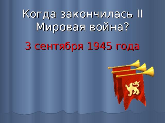 Когда закончилась II Мировая война? 3 сентября 1945 года