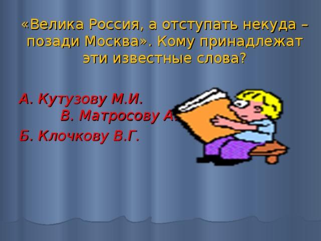 «Велика Россия, а отступать некуда – позади Москва». Кому принадлежат эти известные слова? А. Кутузову М.И. В. Матросову А.М. Б. Клочкову В.Г.