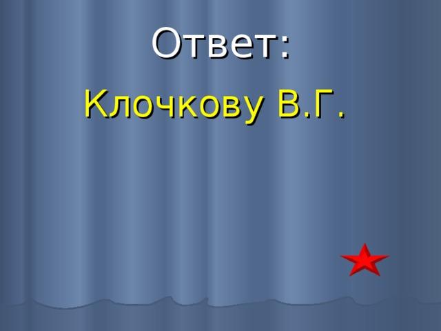 Ответ: Клочкову В.Г.
