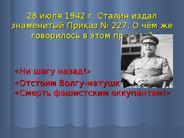 28 июля 1942 г. Сталин издал знаменитый Приказ № 227. О чём же говорилось в этом приказе?   «Ни шагу назад!» «Отстоим Волгу-матушку!»  «Смерть фашистским оккупантам!»