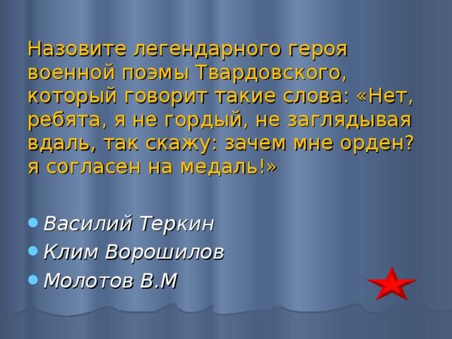 Назовите легендарного героя военной поэмы Твардовского, который говорит такие слова: «Нет, ребята, я не гордый, не заглядывая вдаль, так скажу: зачем мне орден? я согласен на медаль!»