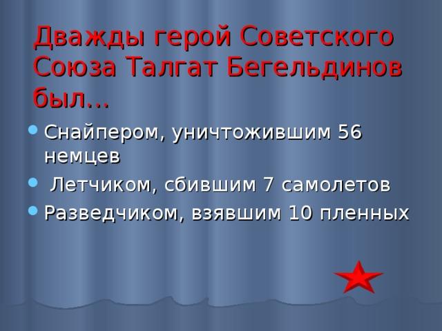 Дважды герой Советского Союза Талгат Бегельдинов был...