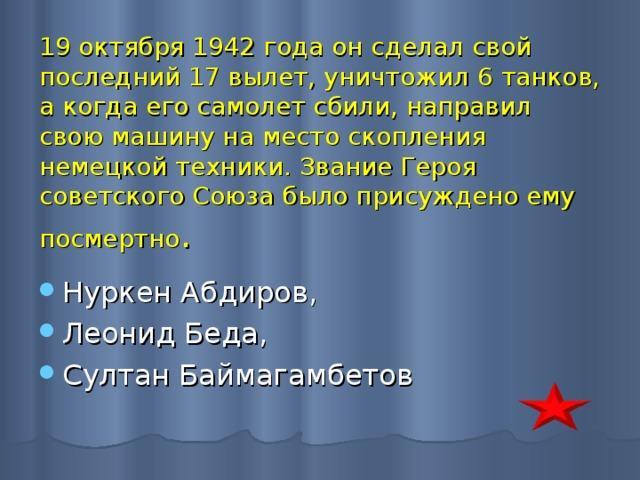 19 октября 1942 года он сделал свой последний 17 вылет, уничтожил 6 танков, а когда его самолет сбили, направил свою машину на место скопления немецкой техники. Звание Героя советского Союза было присуждено ему посмертно .
