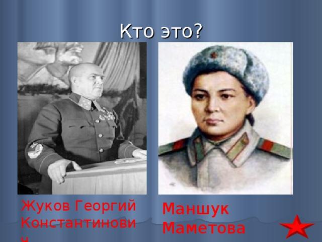 Кто это? Жуков Георгий Константинович Маншук Маметова