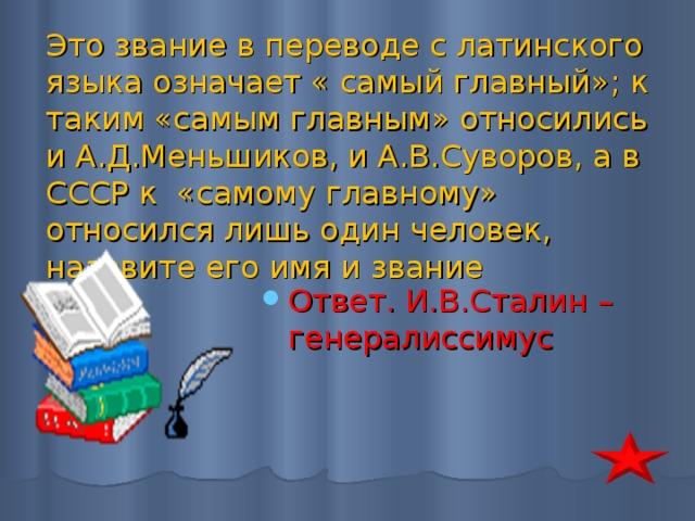 Это звание в переводе с латинского языка означает « самый главный»; к таким «самым главным» относились и А.Д.Меньшиков, и А.В.Суворов, а в СССР к «самому главному» относился лишь один человек, назовите его имя и звание