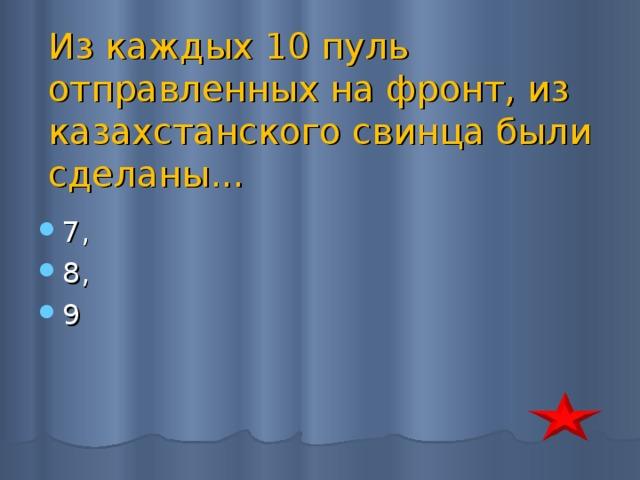 Из каждых 10 пуль отправленных на фронт, из казахстанского свинца были сделаны...
