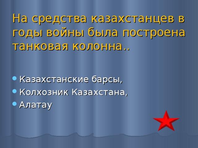 На средства казахстанцев в годы войны была построена танковая колонна..