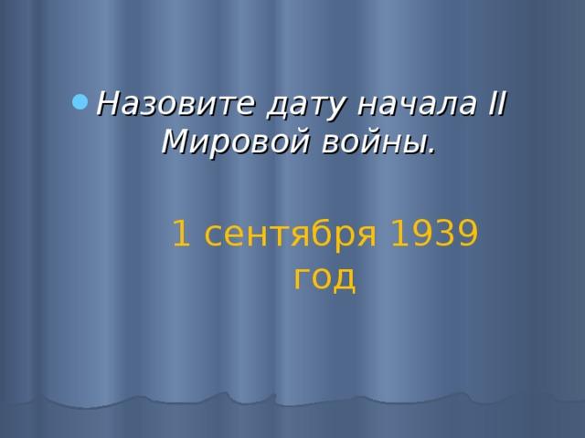 Назовите дату начала II Мировой войны.