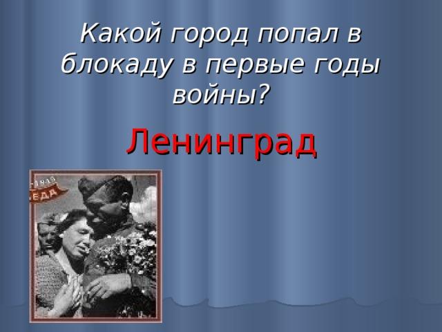 Какой город попал в блокаду в первые годы войны? Ленинград