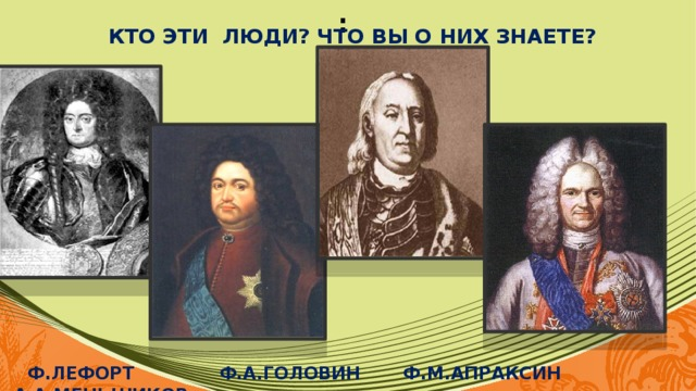 : Кто эти люди? Что вы о них знаете?          Ф.Лефорт Ф.А.Головин ф.м.апраксин а.а.меньшиков