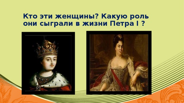 Кто эти женщины? Какую роль они сыграли в жизни Петра I ?