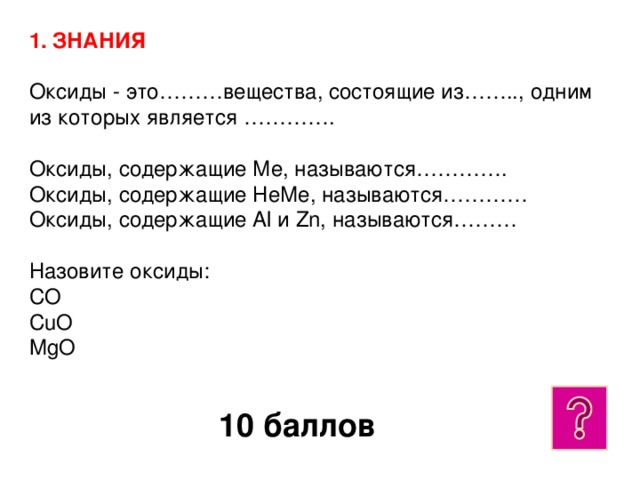 1. ЗНАНИЯ  Оксиды - это………вещества, состоящие из…….., одним из которых является ………….  Оксиды, содержащие Ме, называются………….  Оксиды, содержащие НеМе, называются…………  Оксиды, содержащие Al и Zn, называются………   Назовите оксиды:  CO  CuO  MgO 10 баллов