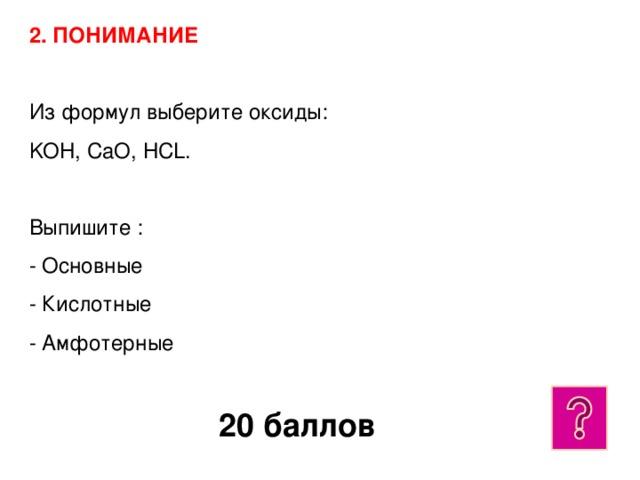 2. ПОНИМАНИЕ  Из формул выберите оксиды:  KOH, CaO, HCL.  Выпишите :  - Основные  - Кислотные  - Амфотерные 20 баллов