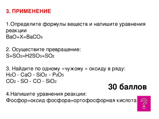 3. ПРИМЕНЕНИЕ   1.Определите формулы веществ и напишите уравнения реакции  BaO+X=BaCO 3  2. Осуществите превращение:  S=SO 2 =H2SO 3 =SO 2  3. Найдите по одному «чужому » оксиду в ряду:  H 2 O - CaO - SiO 2 - P 2 O 5  CO 2 - SO - CO - SiO 2  4.Напишите уравнения реакции:  Фосфор=оксид фосфора=ортофосфорная кислота 30 баллов