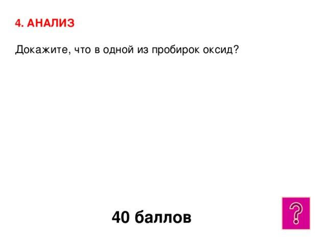 4. АНАЛИЗ  Докажите, что в одной из пробирок оксид? 40 баллов