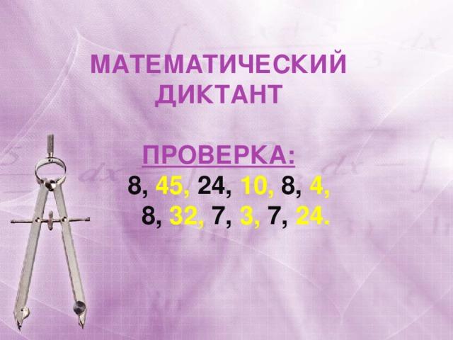 МАТЕМАТИЧЕСКИЙ ДИКТАНТ  ПРОВЕРКА:  8, 45, 24, 10, 8, 4,  8, 32, 7, 3, 7, 24.