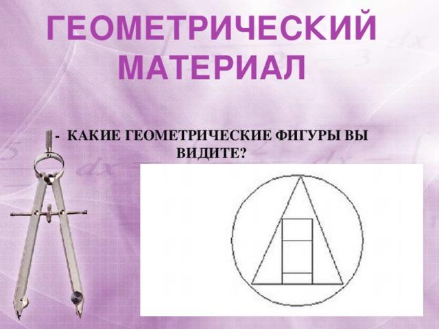 ГЕОМЕТРИЧЕСКИЙ МАТЕРИАЛ  - Какие геометрические фигуры вы видите?