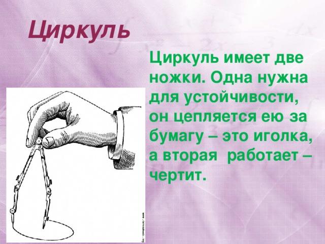 Циркуль Циркуль имеет две ножки. Одна нужна для устойчивости, он цепляется ею за бумагу – это иголка, а вторая работает – чертит.