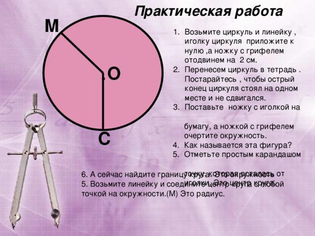 Практическая работа М Возьмите циркуль и линейку , иголку циркуля приложите к нулю ,а ножку с грифелем отодвинем на 2 см. Перенесем циркуль в тетрадь . Постарайтесь , чтобы острый конец циркуля стоял на одном месте и не сдвигался. Поставьте ножку с иголкой на  бумагу, а ножкой с грифелем  очертите окружность. 4. Как называется эта фигура? 5. Отметьте простым карандашом  точку, которая осталась от  иголки. Это центр круга. О . С 6. А сейчас найдите границу круга. Это окружность 5. Возьмите линейку и соедините центр круга с любой точкой на окружности.(М) Это радиус.