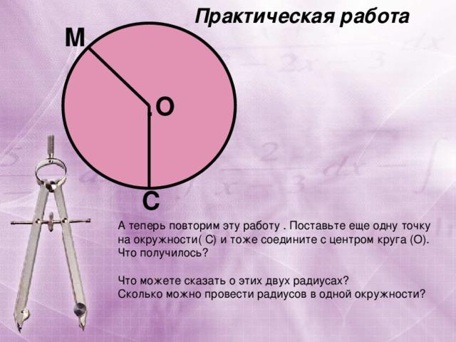 Практическая работа М О . С А теперь повторим эту работу . Поставьте еще одну точку на окружности( С) и тоже соедините с центром круга (О). Что получилось? Что можете сказать о этих двух радиусах? Сколько можно провести радиусов в одной окружности?