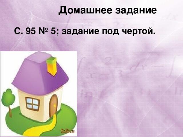 Домашнее задание С. 95 № 5; задание под чертой.
