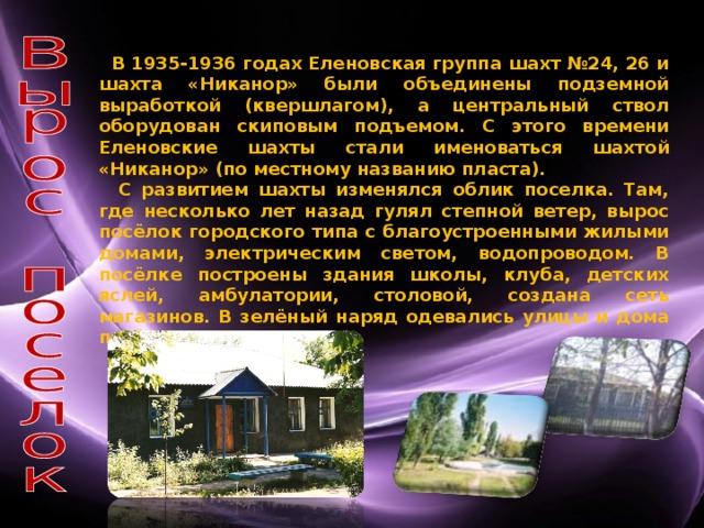 В 1935-1936 годах Еленовская группа шахт №24, 26 и шахта «Никанор» были объединены подземной выработкой (квершлагом), а центральный ствол оборудован скиповым подъемом. С этого времени Еленовские шахты стали именоваться шахтой «Никанор» (по местному названию пласта).  С развитием шахты изменялся облик поселка. Там, где несколько лет назад гулял степной ветер, вырос посёлок городского типа с благоустроенными жилыми домами, электрическим светом, водопроводом. В посёлке построены здания школы, клуба, детских яслей, амбулатории, столовой, создана сеть магазинов. В зелёный наряд одевались улицы и дома посёлка.
