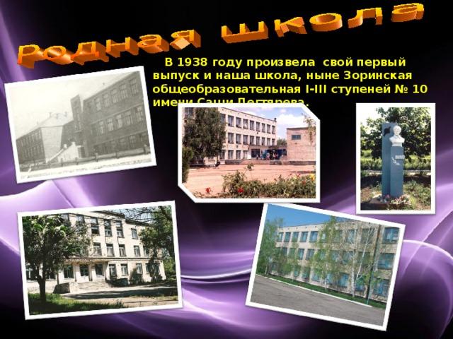 В 1938 году произвела свой первый выпуск и наша школа, ныне Зоринская общеобразовательная І-ІІІ ступеней № 10 имени Саши Дегтярева.
