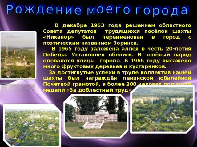 В декабре 1963 года решением областного Совета депутатов трудящихся посёлок шахты «Никанор» был переименован в город с поэтическим названием Зоринск.  В 1965 году заложена аллея в честь 20-летия Победы. Установлен обелиск. В зелёный наряд одеваются улицы города. В 1966 году высажено много фруктовых деревьев и кустарников.  За достигнутые успехи в труде коллектив нашей шахты был награждён ленинской юбилейной Почётной грамотой, а более 200 человек получили медали «За доблестный труд».